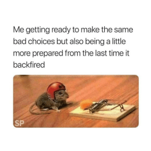 Bad, Time, and Irl: Me getting ready to make the same  bad choices but also being a little  more prepared from the last time it  backfired  SP me irl