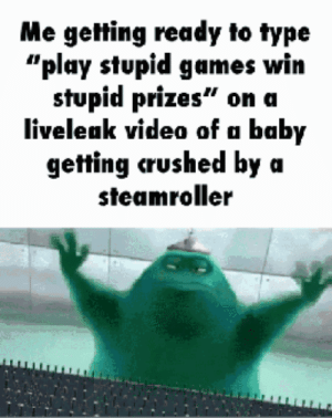 """bruh: Me getting ready to type  """"play stupid games win  stupid prizes"""" on a  liveleak video of a baby  getting crushed by a  steamroller bruh"""