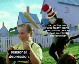 Fall, Winter, and Depression: me, getting ready  with healthy copin  echanisms because  intend on enjoying  this fall/winter  seasonal  depression