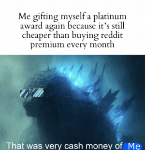*laughs in rich*: Me gifting myself a platinum  award again because it's still  cheaper than buying reddit  premium every month  That was very cash money of Me *laughs in rich*