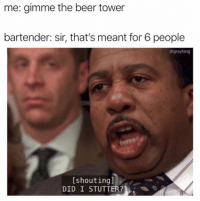 Beer, Friends, and Memes: me: gimme the beer tower  bartender: sir, that's meant for 6 people  drgrayfang  [shoutingl  DID I STUTTER? Dm to 10 friends if this is you 🔥