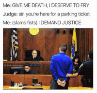 Introvert, Memes, and 🤖: Me: GIVE ME DEATH, I DESERVE TO FRY  Judge: sir, you're here for a parking ticket  Me: (slams fists) I DEMAND JUSTICE  G: The Funny Introvert Like Your Tumblr Dealer