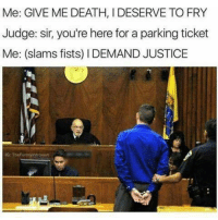 Memes, Justice, and 🤖: Me: GIVE MEDEATH, DESERVE TOFRY  Judge: sir, you're here for a parking ticket  Me: (slams fists) l DEMAND JUSTICE  IG: TheFunnyintrovert