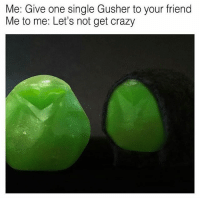 Memes, 🤖, and Gushers: Me: Give one single Gusher to your friend  Me to me: Let's not get crazy Gushers is too strong