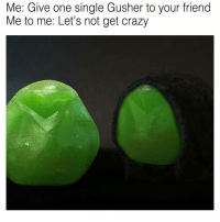 Memes, 🤖, and Fit: Me: Give one single Gusher to your friend  Me to me: Let's not get crazy the gusher account on instagram is like that one person that is trying rly hard to fit in but it's not working