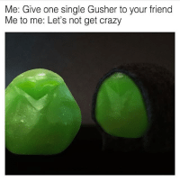 Memes, Single, and 🤖: Me: Give one single Gusher to your friend  Me to me: Let's not get crazy Things I didn't know I needed: gusher memes