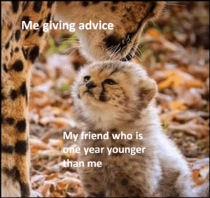 I am wisdom: Me giving advice  My friend who is  one year younger  than me I am wisdom