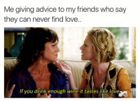 winewednesday is for falling in love with Mister Pinot😍🍷 girlsthinkimfunnytwitter winesday lookingforloveinalltherightplaces: Me giving advice to my friends who say  they can never find love.  If you drink enough wine it tastes like love winewednesday is for falling in love with Mister Pinot😍🍷 girlsthinkimfunnytwitter winesday lookingforloveinalltherightplaces