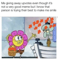 Meme, Best, and Good: Me giving away upvotes even though it's  not a very good meme but I know that  person is trying their best to make me smile Your welcome