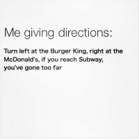 Burger King, Food, and McDonalds: Me giving directions:  Turn left at the Burger King, right at the  McDonald's, if you reach Subway,  you've gone too far It's all about the food.