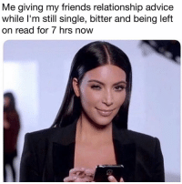 Advice, Friends, and Girl Memes: Me giving my friends relationship advice  while l'm still single, bitter and being left  on read for 7 hrs now Do as i say... not as i do