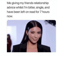 Advice, Friends, and Girl Memes: Me giving my friends relationship  advice whilst I'm bitter, single, and  have been left on read for 7 hours  now.