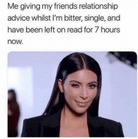 SarcasmOnly: Me giving my friends relationship  advice whilst I'm bitter, single, and  have been left on read for 7 hours  now. SarcasmOnly