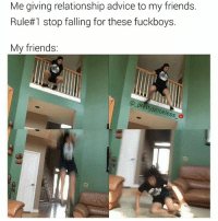 Memes, 🤖, and Afs: Me giving relationship advice to my friends  Rule#1 stop falling for these fuckboys.  My friends:  prett  ttypricele  ess And then wonder why you got hurt. You fell hard AF didn't ya 😂😂😂 shit hurt don't it 💫you gone listen to me one day.