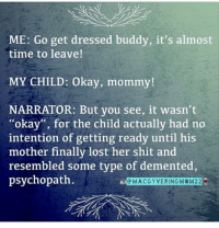 """Memes, Shit, and Lost: ME: Go get dressed buddy, it's almost  time to leave!  MY CHILD: Okay, mommy!  NARRATOR: But you see, it wasn't  """"okay"""", for the child actually had no  intention of getting ready until  mother finally lost her shit and  resembled some type of demented,  psychopath.  his  eMACGYVERINGMOM22"""