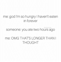 God, Hungry, and Memes: me: god I'm so hungry haven't eaten  in forever  someone you ate two hours ago  me: OMG THATS LONGER THAN I  THOUGHT SOS, SEND FOOD STAT 😖🍔