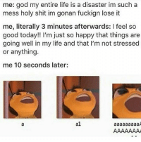 Tumblr, Kat, and Play: me: god my entire life is a disaster im such a  mess holy shit im gonan fuckign lose it  me, literally 3 minutes afterwards: I feel so  good today!! I'm just so happy that things are  going well in my life and that I'm not stressed  or anything.  me 10 seconds later:  a1 I mean, physically, I can play the role of an Irish terrorist, but emotionally? The INLA is taking its toll. Not to mention the fake accent. ~Kat