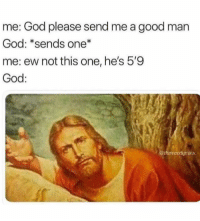 God, Memes, and Good: me: God please send me a good man  God: *sends one*  me: ew not this one, he's 5'9  God:  hemoodyminx