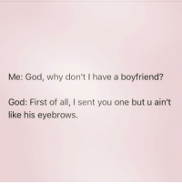 God, Girl Memes, and Boyfriend: Me: God, why don't I have a boyfriend?  God: First of all, I sent you one but u ain't  like his eyebrows. Who else is guilty of this!? ( @that_basic_bitchhh )