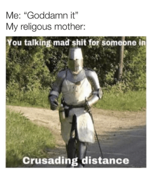 "Shit, Mad, and MeIRL: Me: ""Goddamn it""  My religous mother:  ou talking mad shit for someone in  Crusading distance Meirl"