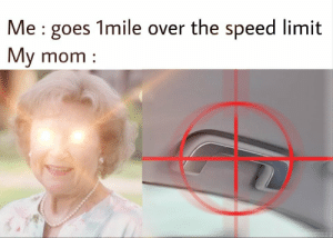 Mom, Speed, and My Mom: Me goes 1mile over the speed limit  My mom