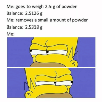 Memes, 🤖, and Powder: Me: goes to weigh 2.5 g of powder  Balance: 2.5126 g  Me: removes a small amount of powder  Balance: 2.5318 g  Me: Credit: Dilara Bahceci