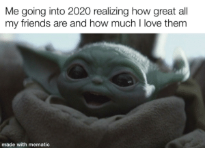 awesomacious:  I love you all: Me going into 2020 realizing how great all  my friends are and how much I love them  made with mematic awesomacious:  I love you all