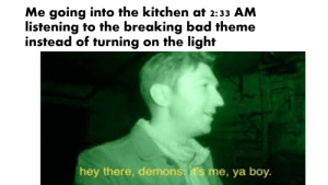Day 1 of posting completely unrelatable memes that only apply to me: Me going into the kitchen at 2:33 AM  listening to the breaking bad theme  instead of turning on the light  hey there, demons.t's me, ya boy Day 1 of posting completely unrelatable memes that only apply to me