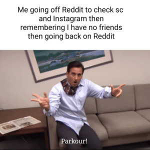 Me irl: Me going off Reddit to check  and Instagram then  remembering have no friends  then going back on Reddit  Parkour! Me irl