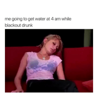 Drunk, Water, and Girl Memes: me going to get water at 4 am while  blackout drunk LMFAO