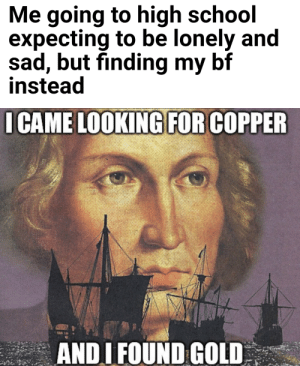I love and appreciate my bf omg via /r/wholesomememes https://ift.tt/32a8ubY: Me going to high school  expecting to be lonely and  sad, but finding my bf  instead  I CAME LOOKING FOR COPPER  ANDI FOUND GOLD I love and appreciate my bf omg via /r/wholesomememes https://ift.tt/32a8ubY