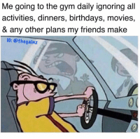 Friends, Gym, and Memes: Me going to the gym daily ignoring all  activities, dinners, birthdays, movies,  & any other plans my friends make  IG: @thegainz Tbt