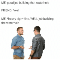 Ugh ok Mr. grammar police: ME: good job building that waterhole  FRIEND: *well  ME: *heavy sigh* fine, WELL job building  the waterhole  Bad JokeBen Ugh ok Mr. grammar police