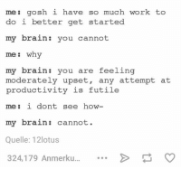 Work, Brain, and Humans of Tumblr: me: gosh i have so much work to  do i better get started  my brain: you cannot  me why  my brain: you are feeling  moderately upset, any attempt at  productivity is futile  me: i dont see how-  my brain: cannot  Quelle: 12lotus  324,179 Anmerku....