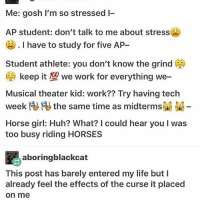 I really mean to wake up at 8 but I always fall back asleep until 10 and ???? for what: Me: gosh I'm so stressed I-  AP student: don't talk to me about stress  I have to study for five AP  Student athlete: you don't know the grind CA  CA keep it 100 we work for everything we-  Musical theater kid: work?? Try having tech  the same time as midtermsR  Horse girl: Huh? What? I could hear you l was  too busy riding HORSES  aboringblackcat  This post has barely entered my life but I  already feel the effects of the curse it placed  On me I really mean to wake up at 8 but I always fall back asleep until 10 and ???? for what