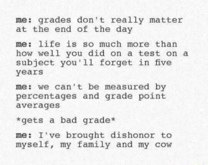 Bad, Family, and Life: me: grades don't really matter  at the end of the day  me: life is so much more than  how well you did on a test on a  subject you'll forget in five  years  me: we can' t be measured by  percentages and grade point  averages  *gets a bad grade*  me: I've brought dishonor to  myself, my family and my cow