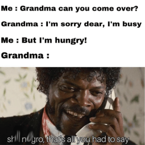 grandmas are legends: Me : Grandma can you come over?  Grandma : I'm sorry dear, I'm busy  Me : But l'm hungry!  Grandma :  shll nUyro, thatis all you had to say grandmas are legends