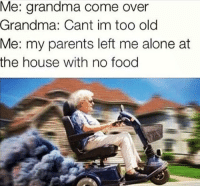 "Being Alone, Come Over, and Food: Me: grandma come over  Grandma: Cant im too old  Me: my parents left me alone at  the house with no food <p>What happens next may shock you&hellip; via /r/memes <a href=""http://ift.tt/2ErW34o"">http://ift.tt/2ErW34o</a></p>"