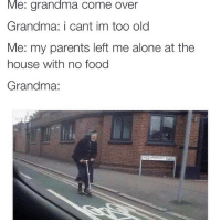 Being Alone, Come Over, and Food: Me: grandma come over  Grandma: i cant im too old  Me: my parents left me alone at the  house with no food  Grandma: