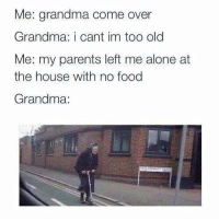 "Being Alone, Come Over, and Food: Me: grandma come over  Grandma: i cant im too old  Me: my parents left me alone at  the house with no food  Grandma: <p>Grandma always got your back. via /r/memes <a href=""http://ift.tt/2xhmI0c"">http://ift.tt/2xhmI0c</a></p>"