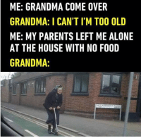 "Being Alone, Chill, and Come Over: ME: GRANDMA COME OVER  GRANDMA: I CAN'T I'M TOO OLD  ME: MY PARENTS LEFT ME ALONE  AT THE HOUSE WITH NO FOOD  GRANDMA: <p>gran got no chill via /r/memes <a href=""http://ift.tt/2r6y3fV"">http://ift.tt/2r6y3fV</a></p>"