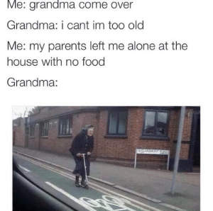mistyslay:  delete this immediately : Me: grandma come over  Grandma: i cant im too old  Me: my parents left me alone at the  house with no food  Grandma: mistyslay:  delete this immediately