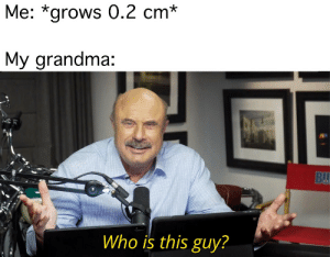 Grows: Me: *grows 0.2 cm*  My grandma:  BU  Who is this guy?