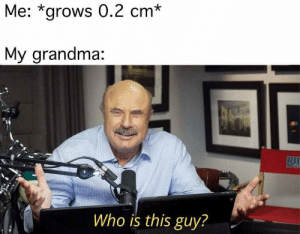 Meirl: Me: *grows 0.2 cm*  My grandma:  BU  Who is this guy? Meirl