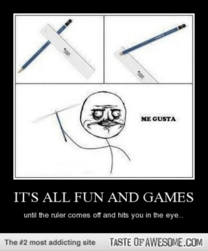 It's All Fun And Gameshttp://omg-humor.tumblr.com: ME GUSTA  IT'S ALL FUN AND GAMES  until the ruler comes off and hits you in the eye.  TASTE OF AWESOME.COM  The #2 most addicting site It's All Fun And Gameshttp://omg-humor.tumblr.com