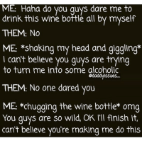 I just want someone to love me for the horrific, raging, emotionally unstable alcoholic sugar tits bitch that I am. 💃🏻🍷❤️ ILOVEWINE 🍷🍷 ineversaynotoadare daremetodrinktwomore 💁🏼: ME Haha do you guys dare me to  drink this wine bottle all by myself  THEM: No  ME: *shaking my head and giggling  l cant believe you guys are trying  to turn me into some alcoholic  gdaddyssues  THEM: No one dared you  ME *Chugging the wine bottle omg  You guys are so wild, OK l'll flnish it.  can't believe you're making me do this I just want someone to love me for the horrific, raging, emotionally unstable alcoholic sugar tits bitch that I am. 💃🏻🍷❤️ ILOVEWINE 🍷🍷 ineversaynotoadare daremetodrinktwomore 💁🏼