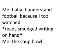 Football, MeIRL, and Haha: Me: haha, I understand  football because I too  watched  *reads smudged writing  on hand  Me: the soup bowl meirl