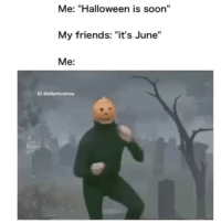 "tag ur friends june halloween: Me: ""Halloween is soon""  My friends:  ""it's June""  Me  IG Gellentvshow tag ur friends june halloween"