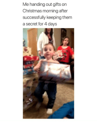 me after holding a secret for 1hr via: @_shelbyedwards_: Me handing out gifts on  Christmas morning after  successfully keeping them  a secret for 4 days me after holding a secret for 1hr via: @_shelbyedwards_