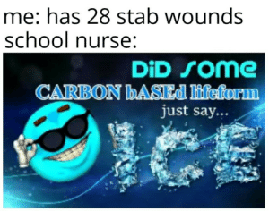 School, Yes, and Carbon: me: has 28 stab wounds  school nurse:  DiD Some  CARBON BASED lifeform  just say... Ah yes, enslaved moisture with temperature below 0 degrees celsius